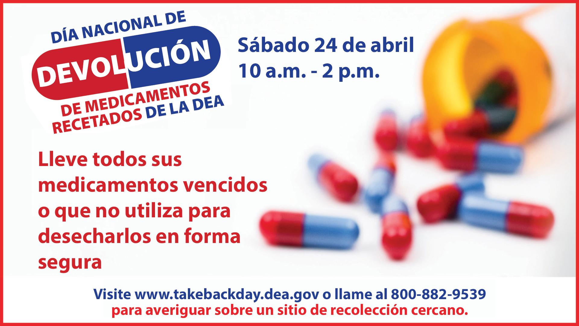 Día de Devolución de Medicamentos Recetados, sábado24 de abril, de 10 a.m. a 2 p.m. Lleve todos sus medicamentos vencidos o que no utiliza para desecharlos en forma segura. Visite www.takebackday.dea.gov o llame al 800-882-9539 paraconocer un sitio de recolección cercano.